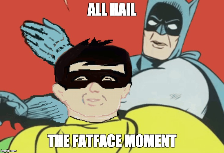 ALL HAIL THE FATFACE MOMENT | made w/ Imgflip meme maker