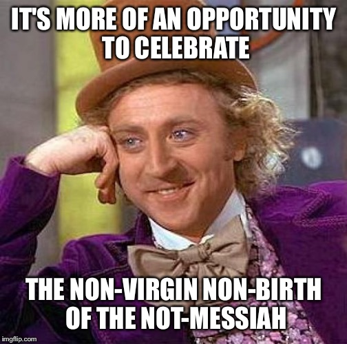 Creepy Condescending Wonka Meme | IT'S MORE OF AN OPPORTUNITY TO CELEBRATE THE NON-VIRGIN NON-BIRTH OF THE NOT-MESSIAH | image tagged in memes,creepy condescending wonka | made w/ Imgflip meme maker