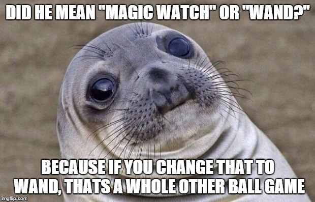 "Awkward Moment Sealion Meme | DID HE MEAN ""MAGIC WATCH"" OR ""WAND?"" BECAUSE IF YOU CHANGE THAT TO WAND, THATS A WHOLE OTHER BALL GAME 
