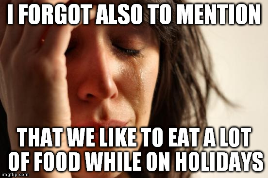 First World Problems Meme | I FORGOT ALSO TO MENTION THAT WE LIKE TO EAT A LOT OF FOOD WHILE ON HOLIDAYS | image tagged in memes,first world problems | made w/ Imgflip meme maker