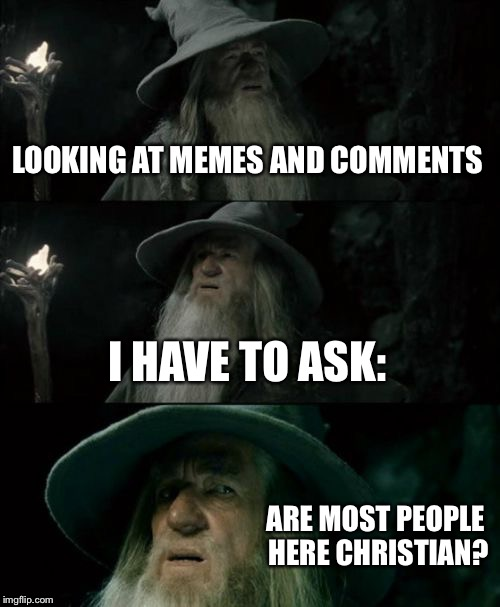 Confused Gandalf Meme | LOOKING AT MEMES AND COMMENTS I HAVE TO ASK: ARE MOST PEOPLE HERE CHRISTIAN? | image tagged in memes,confused gandalf | made w/ Imgflip meme maker