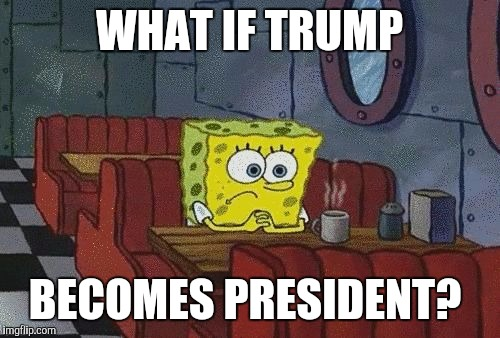 What's the opposite of hope? | WHAT IF TRUMP BECOMES PRESIDENT? | image tagged in spongebob squarepants | made w/ Imgflip meme maker