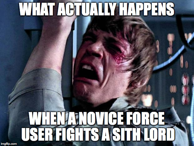 What actually happens when a novice Force user fights a Sith Lord | WHAT ACTUALLY HAPPENS WHEN A NOVICE FORCE USER FIGHTS A SITH LORD | image tagged in luke skywalker,star wars,the empire strikes back,the force awakens | made w/ Imgflip meme maker