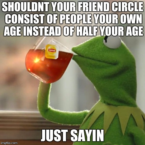 But Thats None Of My Business Meme | SHOULDNT YOUR FRIEND CIRCLE CONSIST OF PEOPLE YOUR OWN AGE INSTEAD OF HALF YOUR AGE JUST SAYIN | image tagged in memes,but thats none of my business,kermit the frog | made w/ Imgflip meme maker