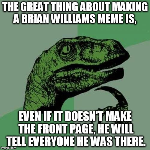 That's almost as good, right? | THE GREAT THING ABOUT MAKING A BRIAN WILLIAMS MEME IS, EVEN IF IT DOESN'T MAKE THE FRONT PAGE, HE WILL TELL EVERYONE HE WAS THERE. | image tagged in memes,philosoraptor,funny,brian williams was there | made w/ Imgflip meme maker