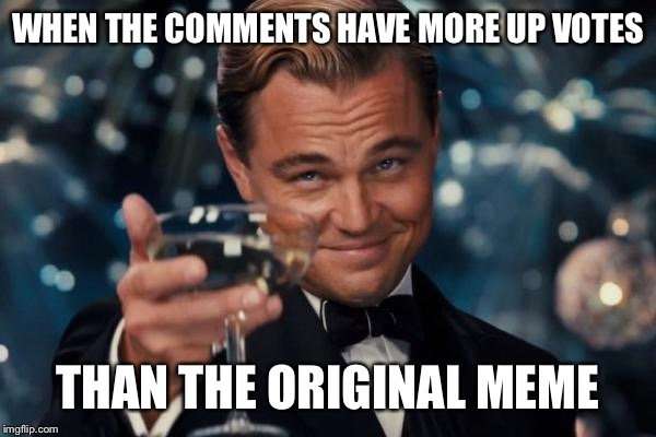 Leonardo Dicaprio Cheers Meme | WHEN THE COMMENTS HAVE MORE UP VOTES THAN THE ORIGINAL MEME | image tagged in memes,leonardo dicaprio cheers | made w/ Imgflip meme maker