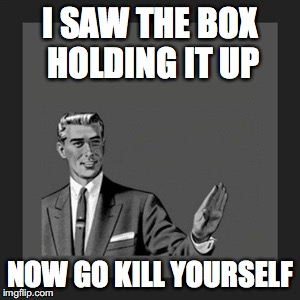 Kill Yourself Guy Meme | I SAW THE BOX HOLDING IT UP NOW GO KILL YOURSELF | image tagged in memes,kill yourself guy | made w/ Imgflip meme maker