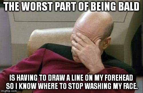 I heard this gem on the radio the other day. | THE WORST PART OF BEING BALD IS HAVING TO DRAW A LINE ON MY FOREHEAD SO I KNOW WHERE TO STOP WASHING MY FACE. | image tagged in memes,captain picard facepalm | made w/ Imgflip meme maker