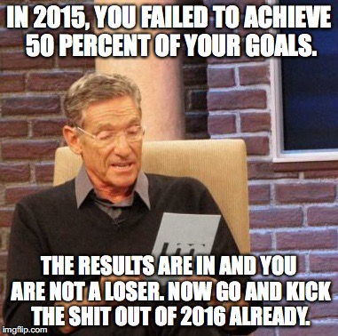 Maury Lie Detector Meme | IN 2015, YOU FAILED TO ACHIEVE 50 PERCENT OF YOUR GOALS. THE RESULTS ARE IN AND YOU ARE NOT A LOSER. NOW GO AND KICK THE SHIT OUT OF 2016 AL | image tagged in memes,maury lie detector | made w/ Imgflip meme maker