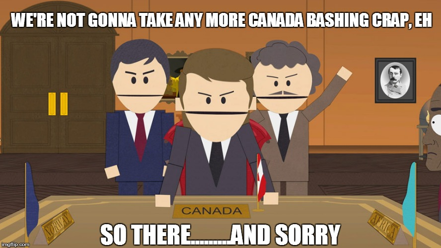 WE'RE NOT GONNA TAKE ANY MORE CANADA BASHING CRAP, EH SO THERE.........AND SORRY | made w/ Imgflip meme maker
