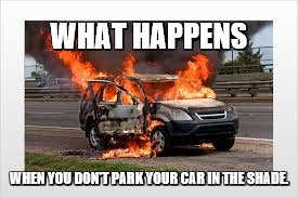 The Car Problem | WHAT HAPPENS WHEN YOU DON'T PARK YOUR CAR IN THE SHADE. | image tagged in sympathy,car | made w/ Imgflip meme maker