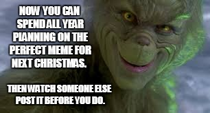 NOW YOU CAN SPEND ALL YEAR PLANNING ON THE PERFECT MEME FOR NEXT CHRISTMAS. THEN WATCH SOMEONE ELSE POST IT BEFORE YOU DO. | made w/ Imgflip meme maker