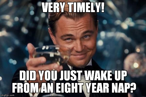 Leonardo Dicaprio Cheers Meme | VERY TIMELY! DID YOU JUST WAKE UP FROM AN EIGHT YEAR NAP? | image tagged in memes,leonardo dicaprio cheers | made w/ Imgflip meme maker