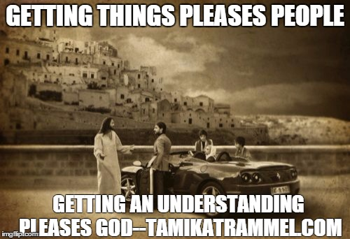 Jesus Talking To Cool Dude Meme | GETTING THINGS PLEASES PEOPLE GETTING AN UNDERSTANDING PLEASES GOD--TAMIKATRAMMEL.COM | image tagged in memes,jesus talking to cool dude | made w/ Imgflip meme maker