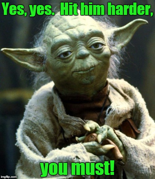 Star Wars Yoda Meme | Yes, yes.  Hit him harder, you must! | image tagged in memes,star wars yoda | made w/ Imgflip meme maker