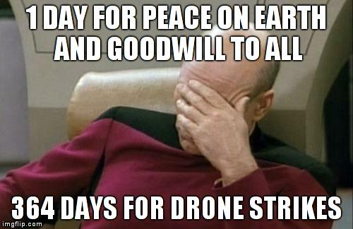 Only 1 day allocated for peace and good will? | 1 DAY FOR PEACE ON EARTH AND GOODWILL TO ALL 364 DAYS FOR DRONE STRIKES | image tagged in memes,captain picard facepalm,christmas | made w/ Imgflip meme maker