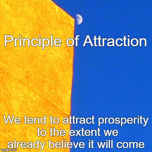 Principle of Attraction | Principle of Attraction We tend to attract prosperity to the extent we already believe it will come | image tagged in abraham,coaching,motivation,positive | made w/ Imgflip meme maker