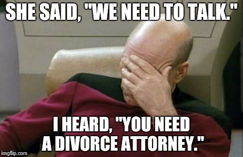 "Captain Picard Facepalm Meme | SHE SAID, ""WE NEED TO TALK."" I HEARD, ""YOU NEED A DIVORCE ATTORNEY."" 
