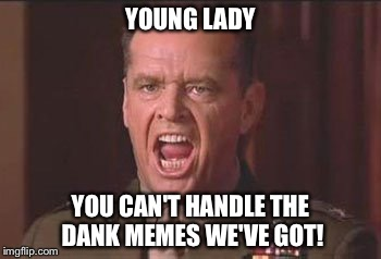 YOUNG LADY YOU CAN'T HANDLE THE DANK MEMES WE'VE GOT! | made w/ Imgflip meme maker