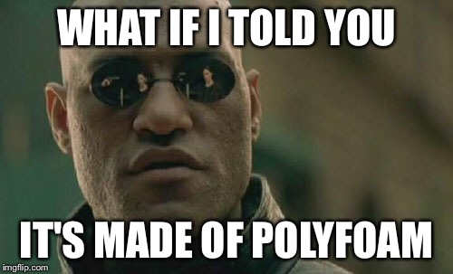 Matrix Morpheus Meme | WHAT IF I TOLD YOU IT'S MADE OF POLYFOAM | image tagged in memes,matrix morpheus | made w/ Imgflip meme maker