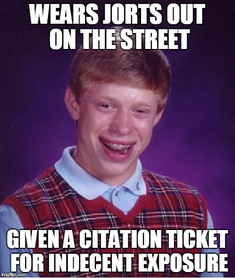 Bad Luck Brian Meme | WEARS JORTS OUT ON THE STREET GIVEN A CITATION TICKET FOR INDECENT EXPOSURE | image tagged in memes,bad luck brian | made w/ Imgflip meme maker