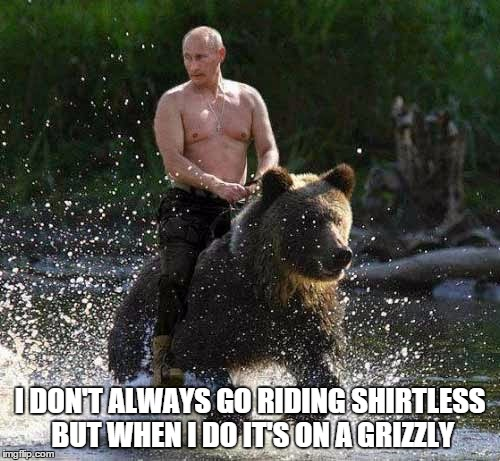 Shirtless Putin Riding A Bear | I DON'T ALWAYS GO RIDING SHIRTLESS BUT WHEN I DO IT'S ON A GRIZZLY | image tagged in grizzly,shirtless,vladimir putin,obama v putin,good guy putin,funny | made w/ Imgflip meme maker
