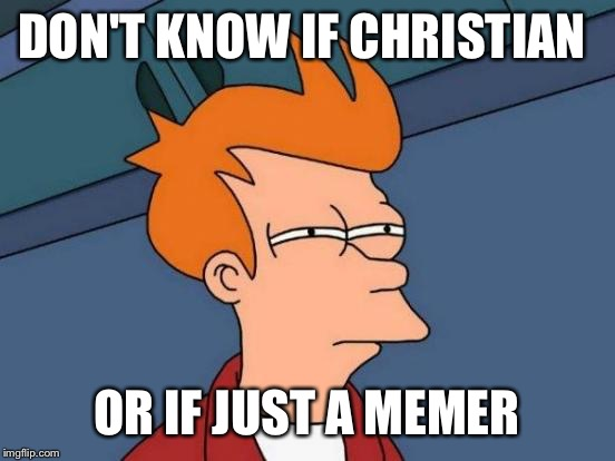 Futurama Fry Meme | DON'T KNOW IF CHRISTIAN OR IF JUST A MEMER | image tagged in memes,futurama fry | made w/ Imgflip meme maker