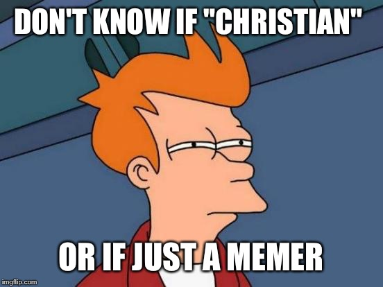 "Futurama Fry Meme | DON'T KNOW IF ""CHRISTIAN"" OR IF JUST A MEMER 