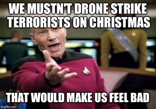 Picard Wtf Meme | WE MUSTN'T DRONE STRIKE TERRORISTS ON CHRISTMAS THAT WOULD MAKE US FEEL BAD | image tagged in memes,picard wtf | made w/ Imgflip meme maker