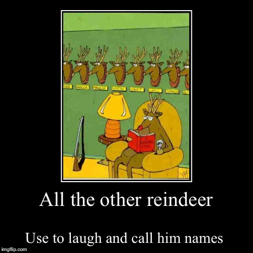 All the other reindeer | Use to laugh and call him names | image tagged in funny,demotivationals | made w/ Imgflip demotivational maker
