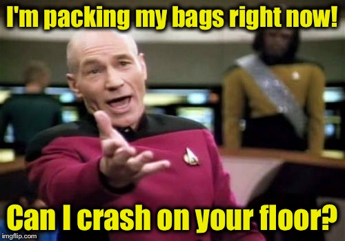 Picard Wtf Meme | I'm packing my bags right now! Can I crash on your floor? | image tagged in memes,picard wtf | made w/ Imgflip meme maker