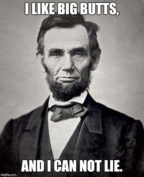 abraham lincoln | I LIKE BIG BUTTS, AND I CAN NOT LIE. | image tagged in memes,abraham lincoln | made w/ Imgflip meme maker