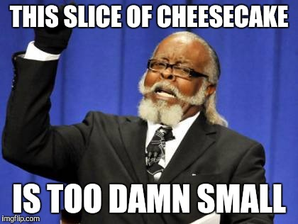 Too Damn High Meme | THIS SLICE OF CHEESECAKE IS TOO DAMN SMALL | image tagged in memes,too damn high,funny | made w/ Imgflip meme maker