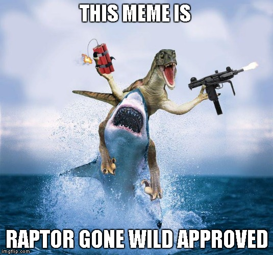 THIS MEME IS RAPTOR GONE WILD APPROVED | made w/ Imgflip meme maker
