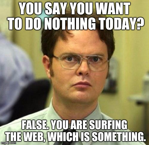 What Everyone Says to Avoid Social Interaction, Including Me | YOU SAY YOU WANT TO DO NOTHING TODAY? FALSE. YOU ARE SURFING THE WEB, WHICH IS SOMETHING. | image tagged in false,so true,memes,dwight false | made w/ Imgflip meme maker