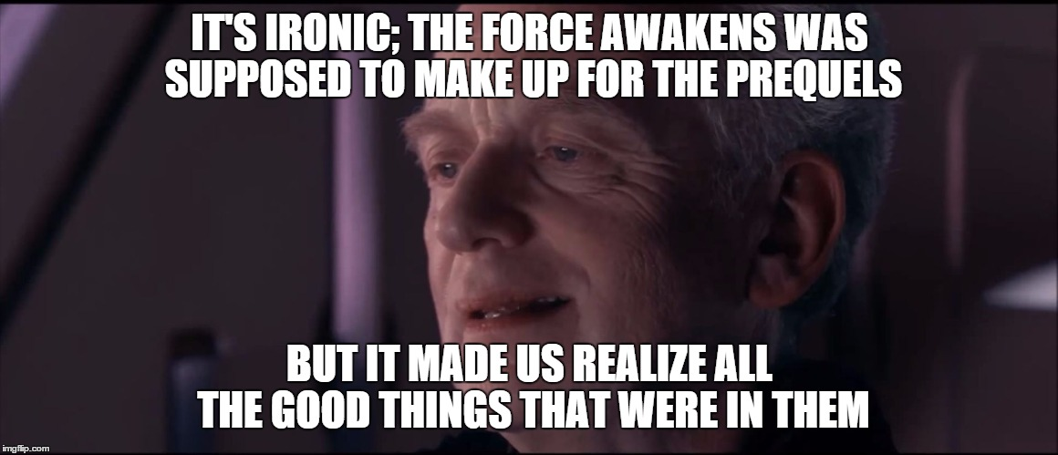 Ironic Force Awakens | IT'S IRONIC; THE FORCE AWAKENS WAS SUPPOSED TO MAKE UP FOR THE PREQUELS BUT IT MADE US REALIZE ALL THE GOOD THINGS THAT WERE IN THEM | image tagged in palpatine ironic,star wars,the force awakens,star wars the force awakens,emperor palpatine,ironic | made w/ Imgflip meme maker