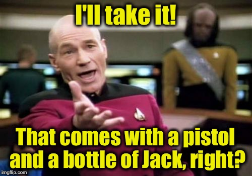 Picard Wtf Meme | I'll take it! That comes with a pistol and a bottle of Jack, right? | image tagged in memes,picard wtf | made w/ Imgflip meme maker