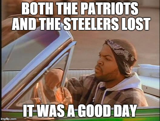 Ice Cube | BOTH THE PATRIOTS AND THE STEELERS LOST IT WAS A GOOD DAY | image tagged in ice cube | made w/ Imgflip meme maker