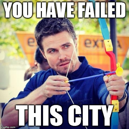 Island Justice | YOU HAVE FAILED THIS CITY | image tagged in arrow,stephen amell,failed this city,arrow - you have failed this city,island justice | made w/ Imgflip meme maker