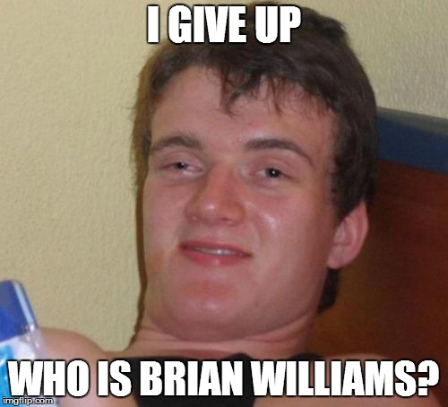 10 Guy Meme | I GIVE UP WHO IS BRIAN WILLIAMS? | image tagged in memes,10 guy | made w/ Imgflip meme maker