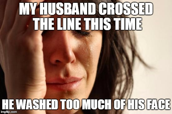 First World Problems Meme | MY HUSBAND CROSSED THE LINE THIS TIME HE WASHED TOO MUCH OF HIS FACE | image tagged in memes,first world problems | made w/ Imgflip meme maker