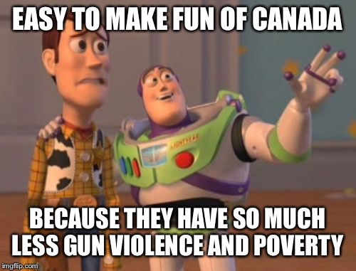 X, X Everywhere Meme | EASY TO MAKE FUN OF CANADA BECAUSE THEY HAVE SO MUCH LESS GUN VIOLENCE AND POVERTY | image tagged in memes,x, x everywhere,x x everywhere | made w/ Imgflip meme maker
