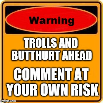 Warning Sign Meme | TROLLS AND BUTTHURT AHEAD COMMENT AT YOUR OWN RISK | image tagged in memes,warning sign | made w/ Imgflip meme maker
