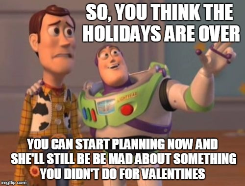 X, X Everywhere Meme | SO, YOU THINK THE HOLIDAYS ARE OVER YOU CAN START PLANNING NOW AND SHE'LL STILL BE BE MAD ABOUT SOMETHING YOU DIDN'T DO FOR VALENTINES | image tagged in memes,x x everywhere | made w/ Imgflip meme maker