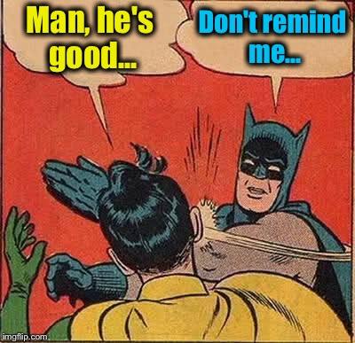 Batman Slapping Robin Meme | Man, he's good... Don't remind me... | image tagged in memes,batman slapping robin | made w/ Imgflip meme maker