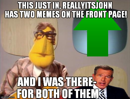 THIS JUST IN, REALLYITSJOHN HAS TWO MEMES ON THE FRONT PAGE! AND I WAS THERE- FOR BOTH OF THEM | made w/ Imgflip meme maker