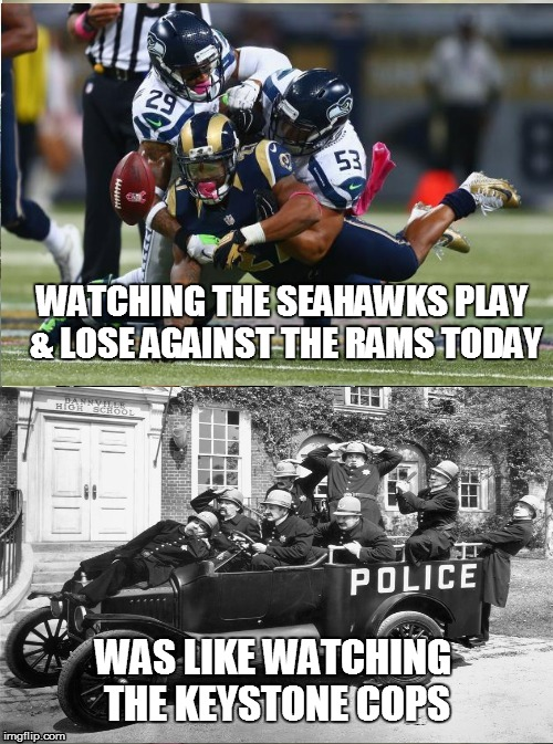 WATCHING THE SEAHAWKS PLAY & LOSE AGAINST THE RAMS TODAY WAS LIKE WATCHING THE KEYSTONE COPS | image tagged in seahawks lost again,arrrghhh | made w/ Imgflip meme maker
