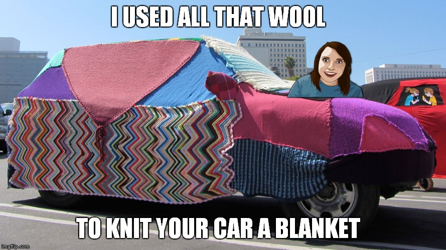 I USED ALL THAT WOOL TO KNIT YOUR CAR A BLANKET | made w/ Imgflip meme maker