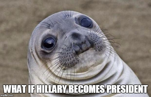 Awkward Moment Sealion Meme | WHAT IF HILLARY BECOMES PRESIDENT | image tagged in memes,awkward moment sealion | made w/ Imgflip meme maker