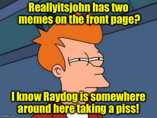 Futurama Fry Meme | Reallyitsjohn has two memes on the front page? I know Raydog is somewhere around here taking a piss! | image tagged in memes,futurama fry | made w/ Imgflip meme maker